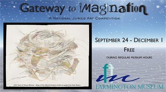 A National Juried Art Show: Gateway to Imagination. September 24 - December 1 at the Farmington Museum.