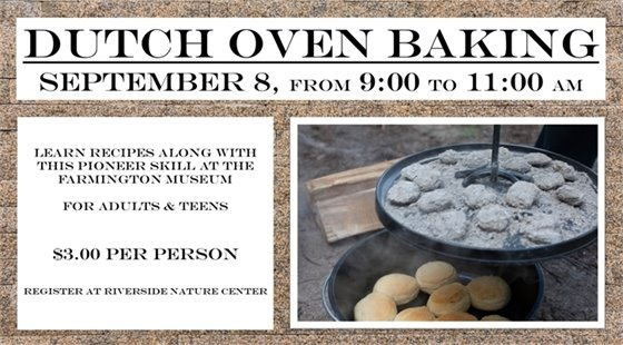 Dutch Oven Baking September 8 from 9:00 to 11:00 am. Learn recipes along with this pioneer skill at the Farmington Museum. For Teens and adults. $3.00 per person. Register at Riverside Nature Center.
