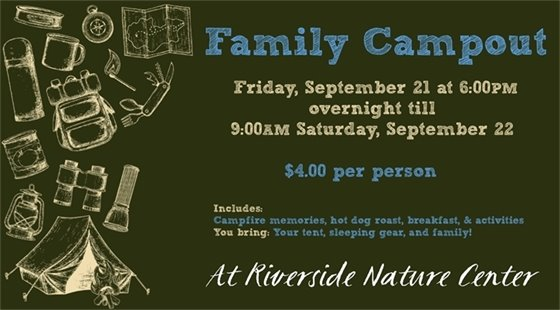Family Campout on Friday, September 21 at 6 pm overnight till 9:00 am Saturday, September 22. $4.00 per person. Includes campfire memories, hot dog roast, breakfast, and activities. You bring: Your tent, sleeping gear, and family!  At Riverside Nature Center.